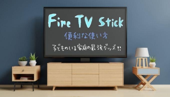 Fire TV Stickの便利な使い方!子供のいる家庭の最強グッズ!
