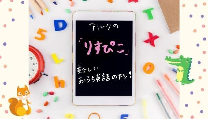 アルクの「りすぴこ」 は新しいおうち英語の形! デジタル体験学習?