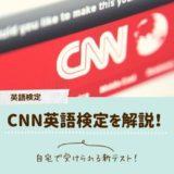 CNN英語検定の難易度や受験方法などを徹底解説!TOEICや英検との比較