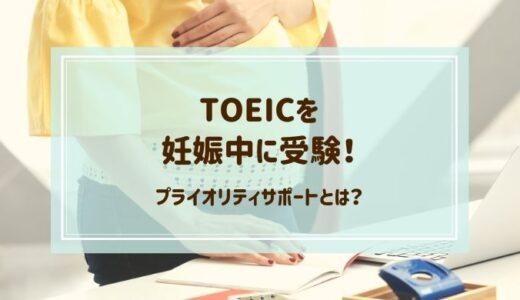 TOEICを妊娠中に受験した感想!プライオリティサポートを利用しよう
